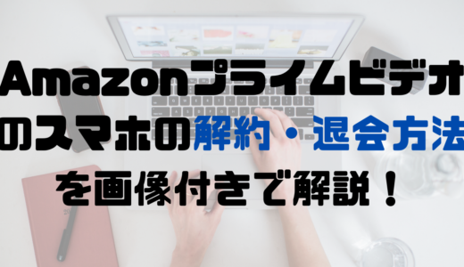 Amazonプライムビデオ(アマプラ)のスマホの解約・退会方法を画像付きで解説!